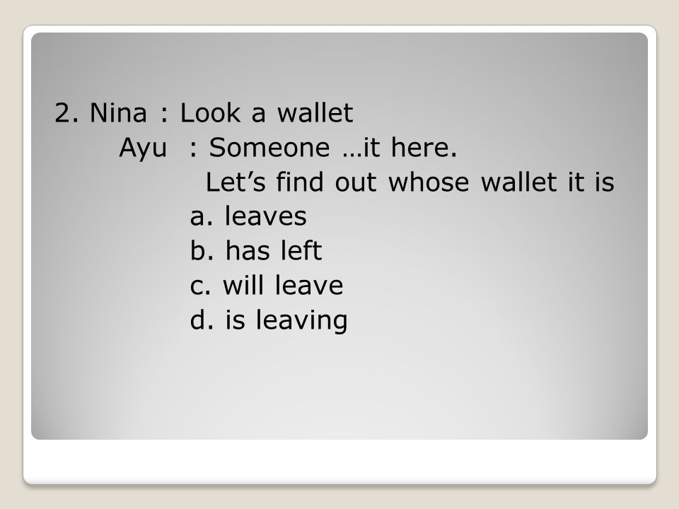 2.Nina : Look a wallet Ayu : Someone …it here. Let's find out whose wallet it is a.