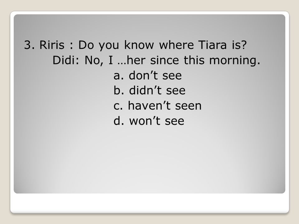 3.Riris : Do you know where Tiara is. Didi: No, I …her since this morning.