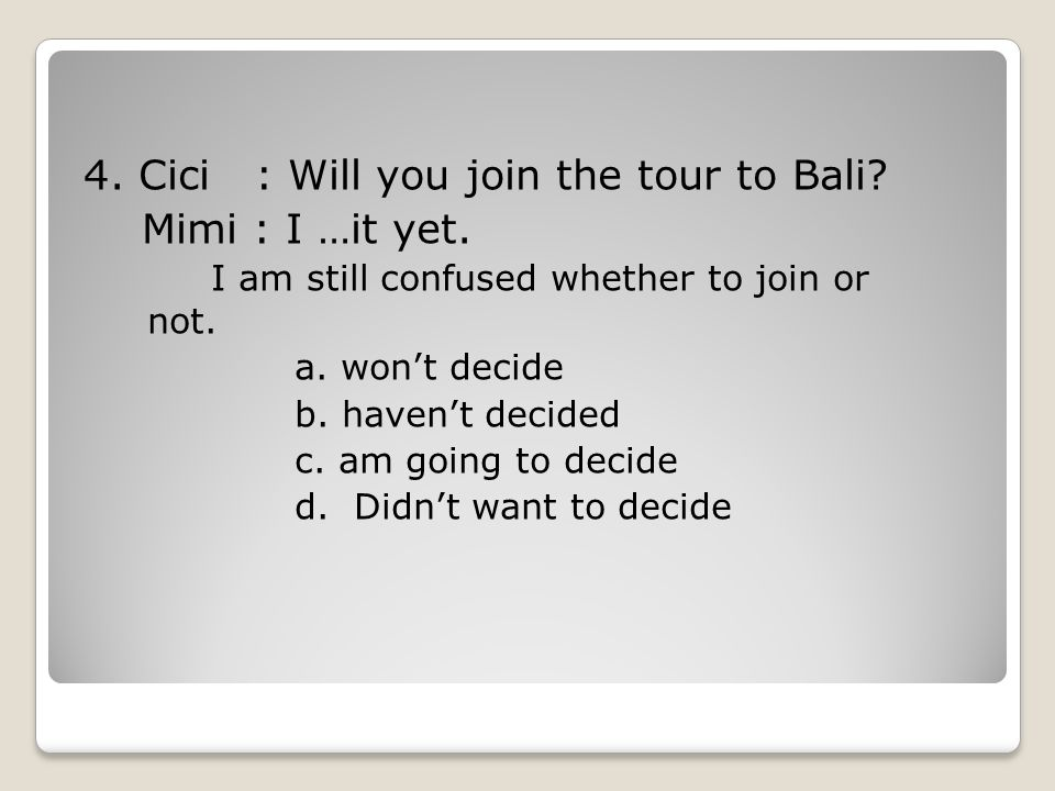 4.Cici : Will you join the tour to Bali. Mimi : I …it yet.