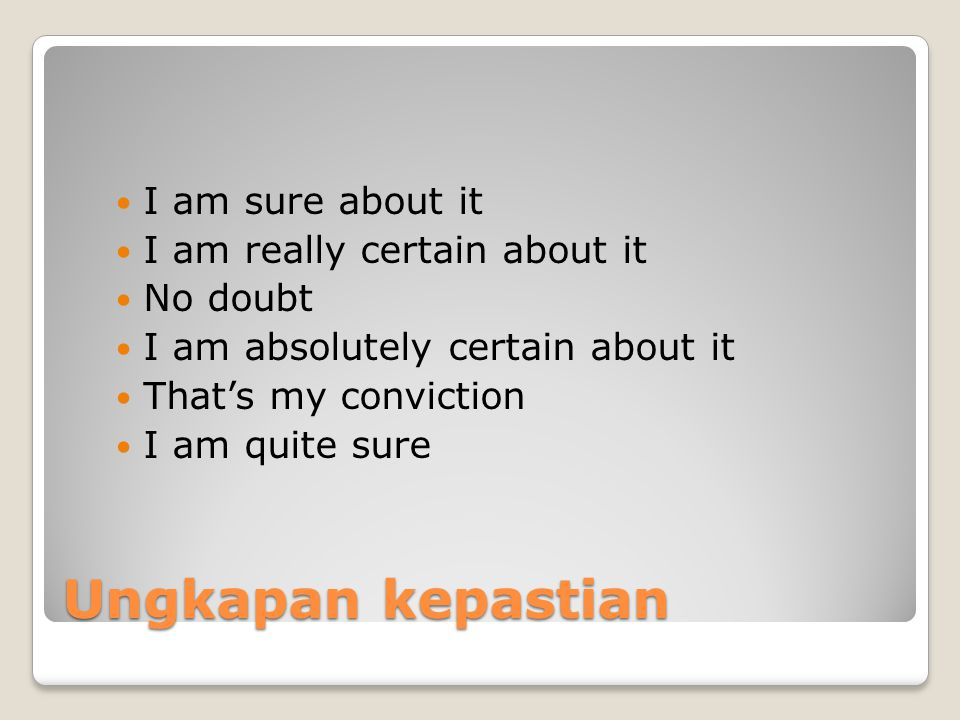 Ungkapan kepastian I am sure about it I am really certain about it No doubt I am absolutely certain about it That's my conviction I am quite sure