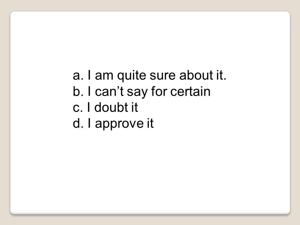 a. I am quite sure about it. b. I can't say for certain c. I doubt it d. I approve it
