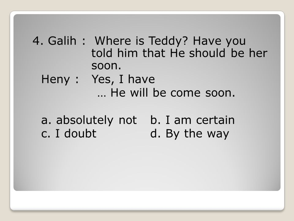 4.Galih : Where is Teddy. Have you told him that He should be her soon.