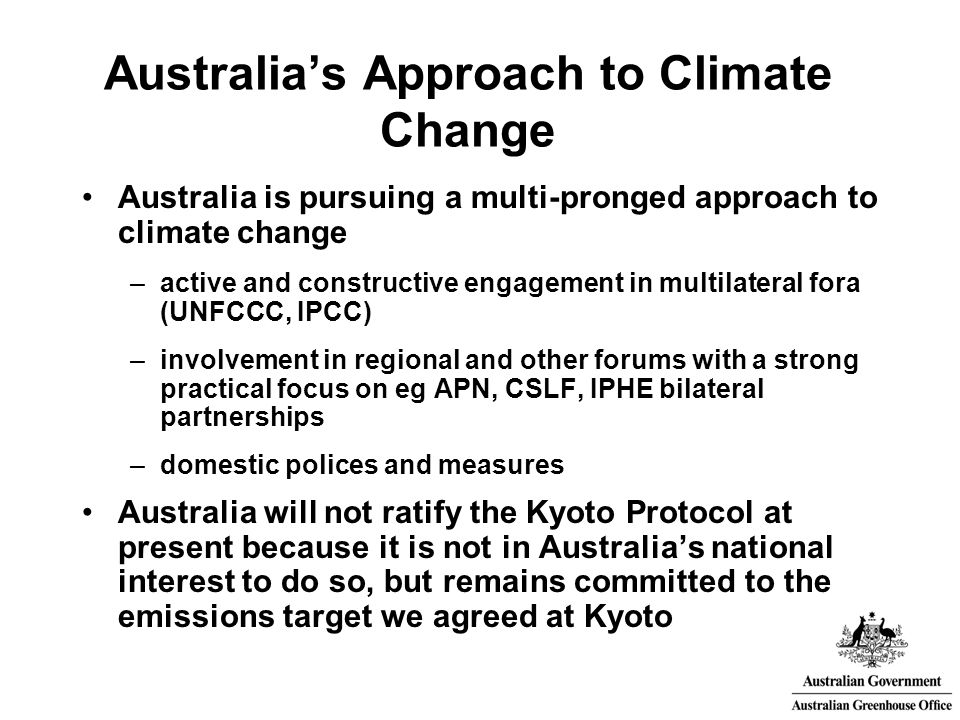 Australia's Approach to Climate Change Australia is pursuing a multi-pronged approach to climate change –active and constructive engagement in multilateral fora (UNFCCC, IPCC) –involvement in regional and other forums with a strong practical focus on eg APN, CSLF, IPHE bilateral partnerships –domestic polices and measures Australia will not ratify the Kyoto Protocol at present because it is not in Australia's national interest to do so, but remains committed to the emissions target we agreed at Kyoto