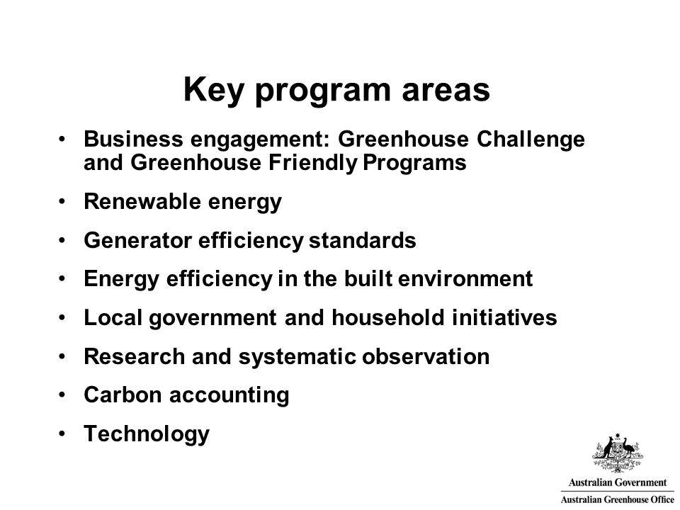 The Australian Greenhouse Office Established in 1998 to provide a whole of government approach to greenhouse matters Reports to Environment and Industry Ministers Coordinates domestic climate change policy Delivers a range of programs worth nearly $1 billion Provides a central point of contact for stakeholder groups