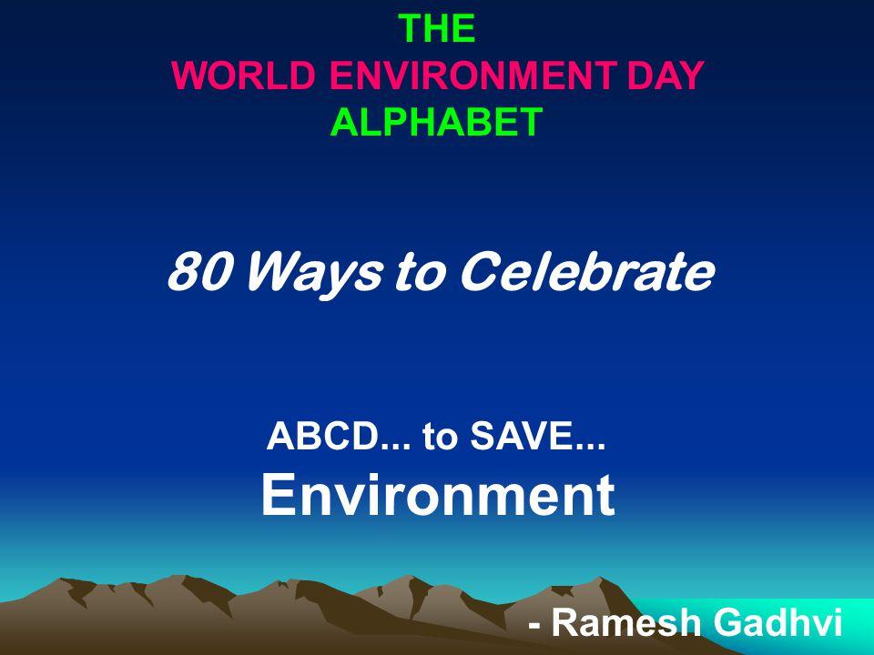 THE WORLD ENVIRONMENT DAY ALPHABET 80 Ways to Celebrate ABCD... to SAVE... Environment - Ramesh Gadhvi