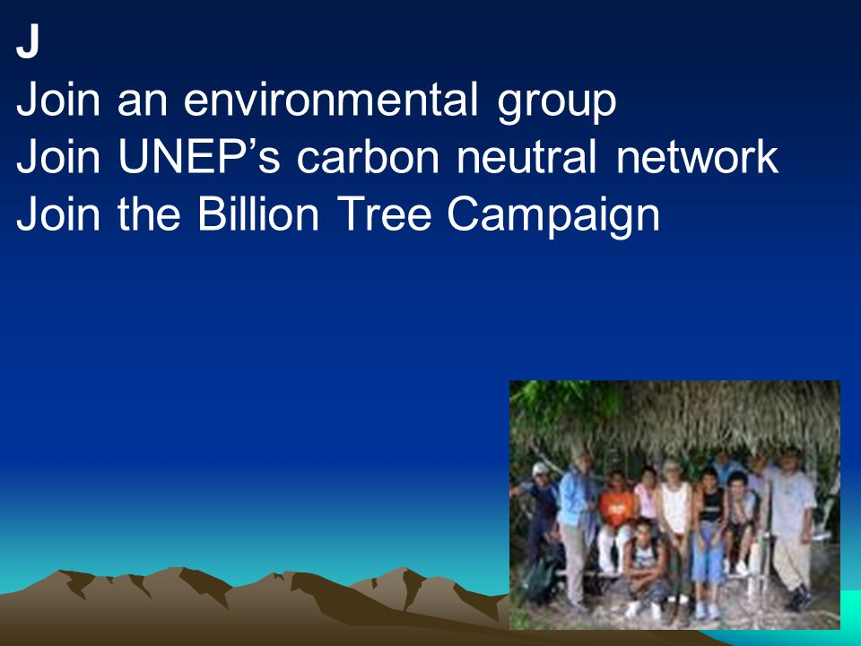 J Join an environmental group Join UNEP's carbon neutral network Join the Billion Tree Campaign