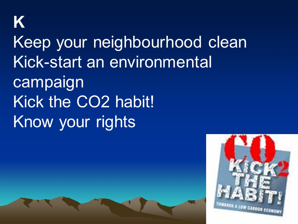 K Keep your neighbourhood clean Kick-start an environmental campaign Kick the CO2 habit! Know your rights