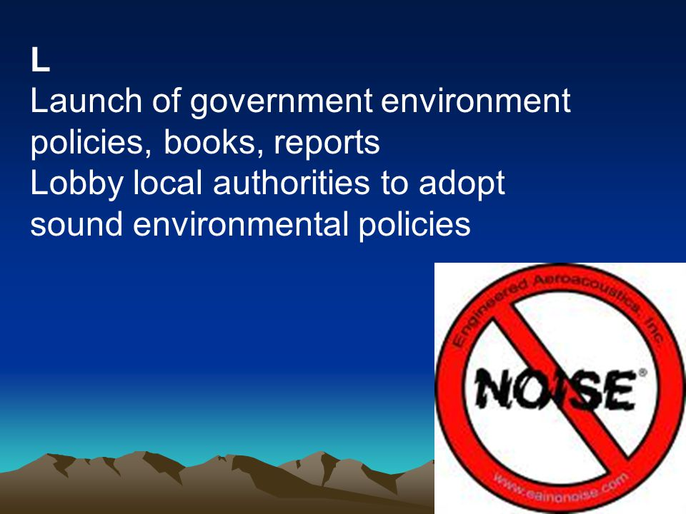 L Launch of government environment policies, books, reports Lobby local authorities to adopt sound environmental policies