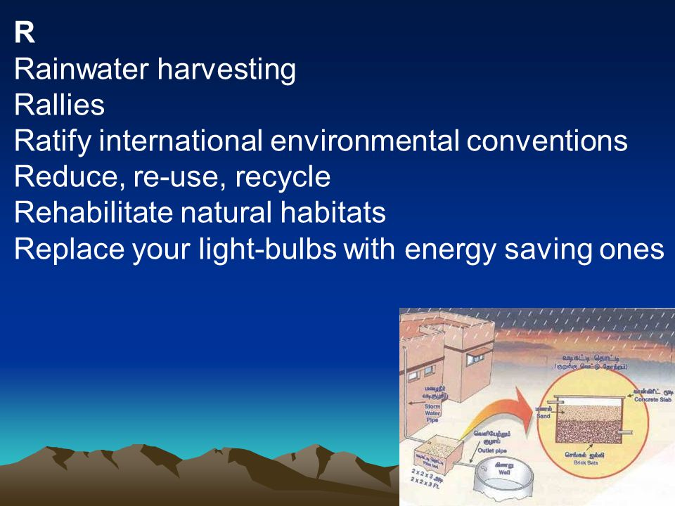 R Rainwater harvesting Rallies Ratify international environmental conventions Reduce, re-use, recycle Rehabilitate natural habitats Replace your light