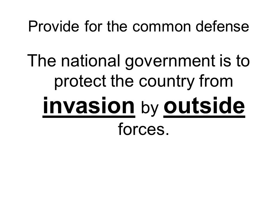 Provide for the common defense The national government is to protect the country from invasion by outside forces.