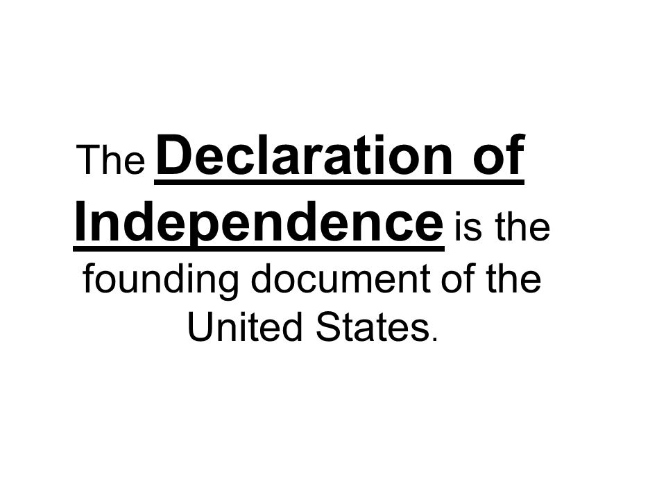 The Declaration of Independence is the founding document of the United States.