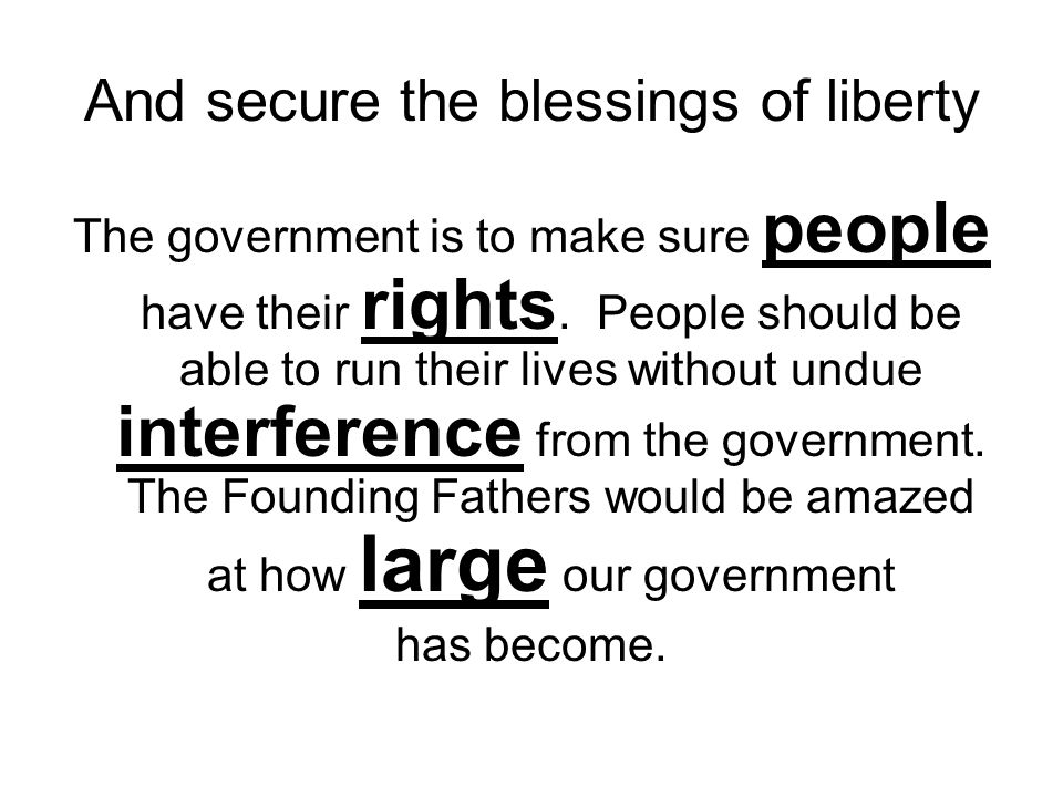 And secure the blessings of liberty The government is to make sure people have their rights. People should be able to run their lives without undue in
