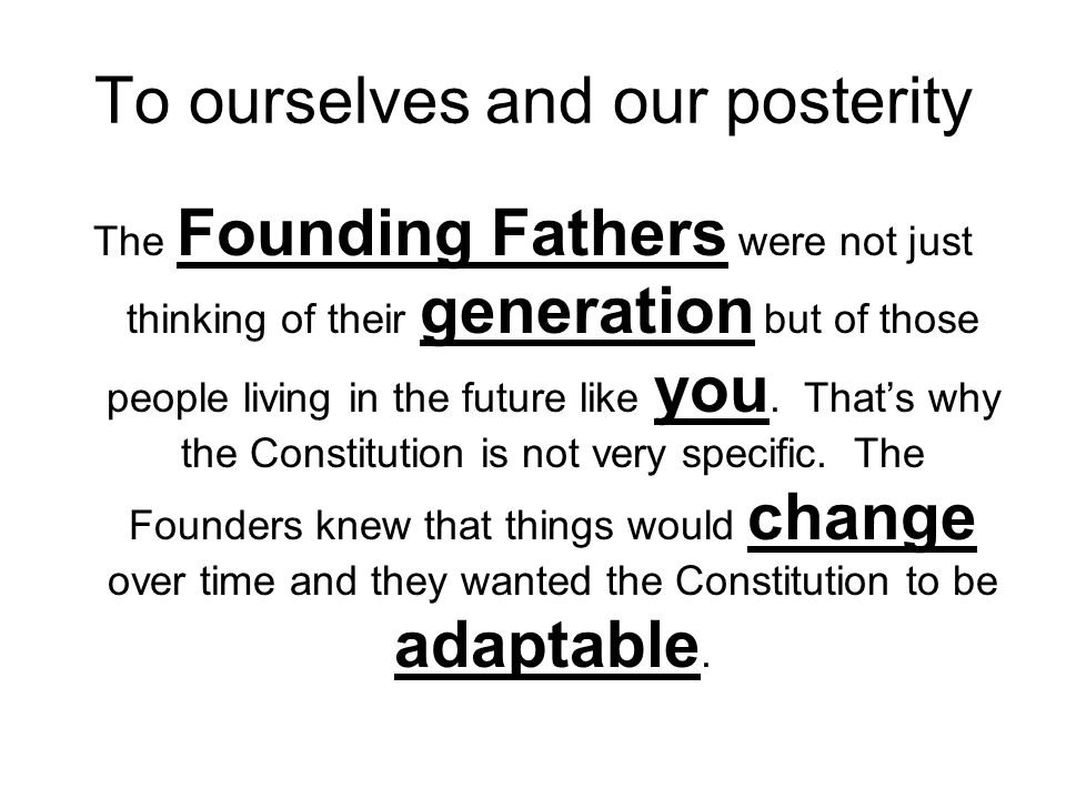 To ourselves and our posterity The Founding Fathers were not just thinking of their generation but of those people living in the future like you. That