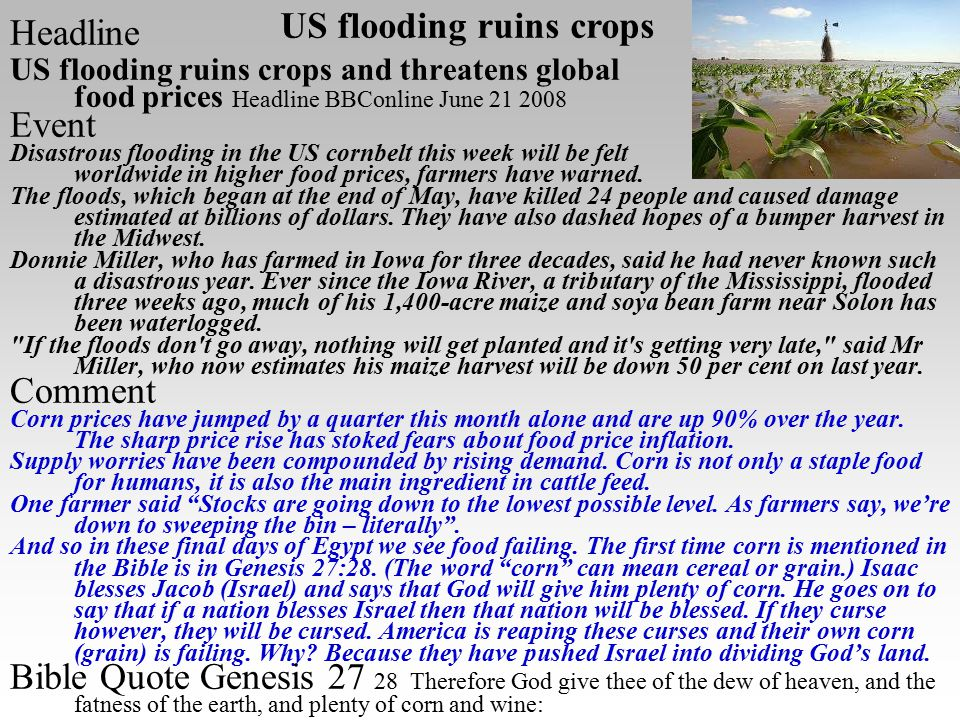 Headline US flooding ruins crops and threatens global food prices Headline BBConline June 21 2008 Event Disastrous flooding in the US cornbelt this week will be felt worldwide in higher food prices, farmers have warned.