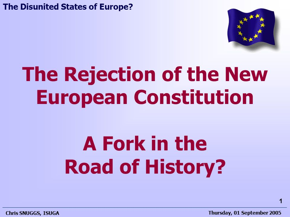 Thursday, 01 September 2005 Chris SNUGGS, ISUGA 1 The Rejection of the New European Constitution A Fork in the Road of History.
