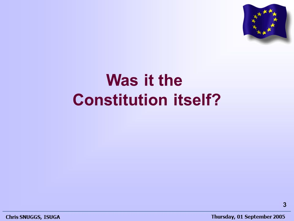 Thursday, 01 September 2005 Chris SNUGGS, ISUGA 3 Was it the Constitution itself