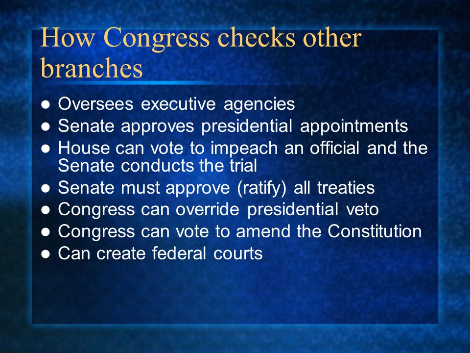 How Congress checks other branches Oversees executive agencies Senate approves presidential appointments House can vote to impeach an official and the