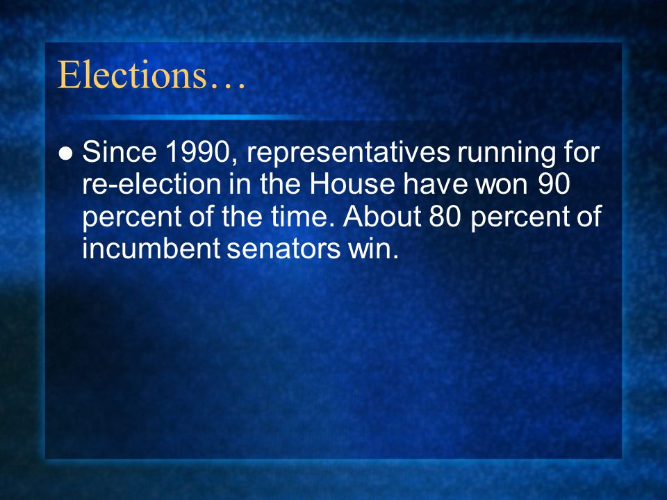 Elections… Since 1990, representatives running for re-election in the House have won 90 percent of the time. About 80 percent of incumbent senators wi