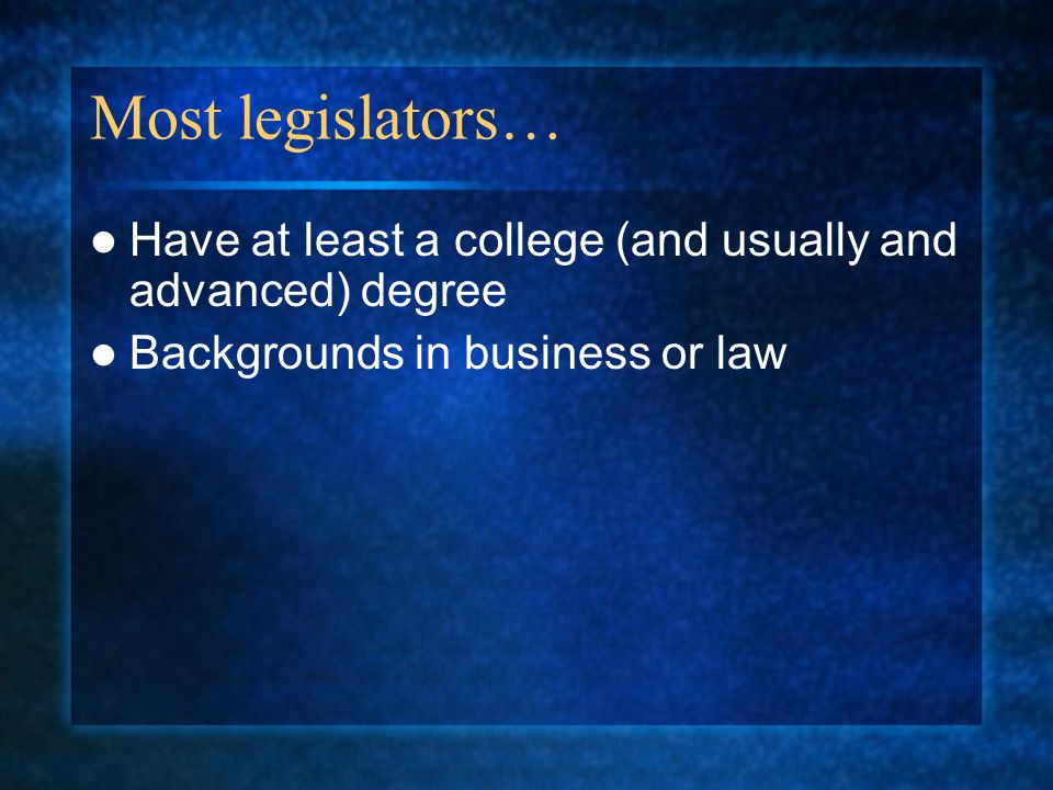 Most legislators… Have at least a college (and usually and advanced) degree Backgrounds in business or law