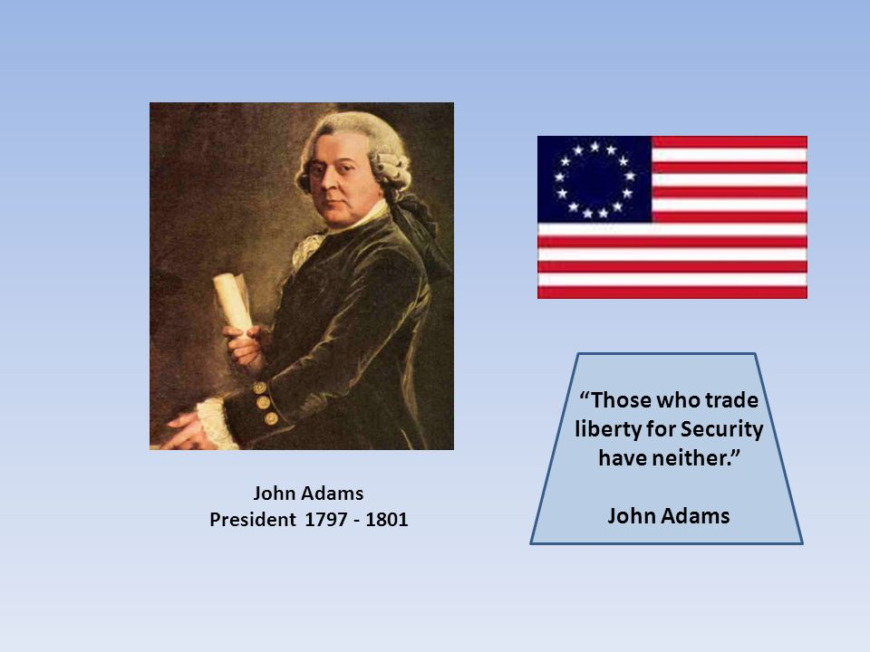 Those who trade liberty for Security have neither. John Adams President 1797 - 1801