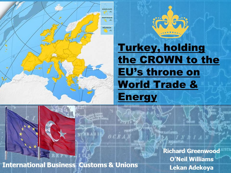 International Business Customs & Unions Richard Greenwood O'Neil Williams Lekan Adekoya Turkey, holding the CROWN to the EU's throne on World Trade & Energy