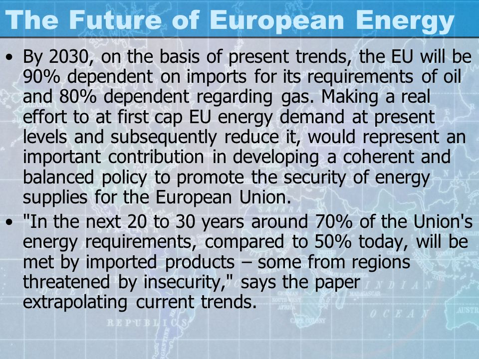 The Future of European Energy By 2030, on the basis of present trends, the EU will be 90% dependent on imports for its requirements of oil and 80% dependent regarding gas.
