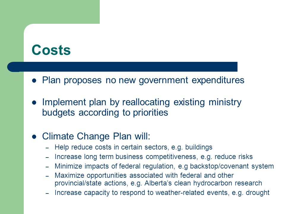 Costs Plan proposes no new government expenditures Implement plan by reallocating existing ministry budgets according to priorities Climate Change Plan will: – Help reduce costs in certain sectors, e.g.
