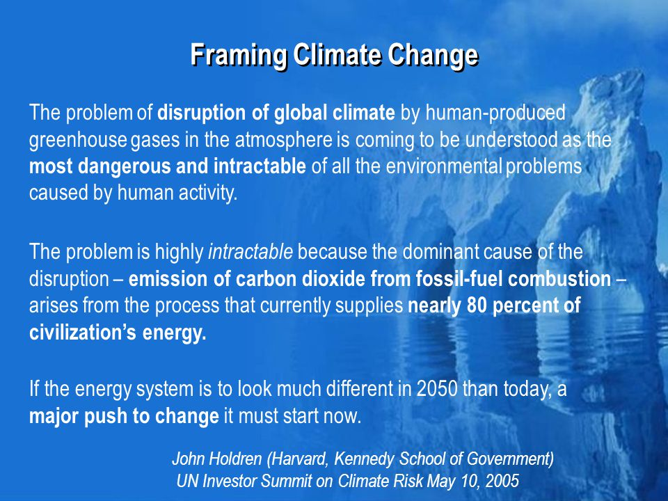 Framing Climate Change The problem of disruption of global climate by human-produced greenhouse gases in the atmosphere is coming to be understood as the most dangerous and intractable of all the environmental problems caused by human activity.