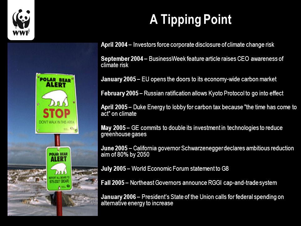 A Tipping Point April 2004 – Investors force corporate disclosure of climate change risk September 2004 – BusinessWeek feature article raises CEO awareness of climate risk January 2005 – EU opens the doors to its economy-wide carbon market February 2005 – Russian ratification allows Kyoto Protocol to go into effect April 2005 – Duke Energy to lobby for carbon tax because the time has come to act on climate May 2005 – GE commits to double its investment in technologies to reduce greenhouse gases June 2005 – California governor Schwarzenegger declares ambitious reduction aim of 80% by 2050 July 2005 – World Economic Forum statement to G8 Fall 2005 – Northeast Governors announce RGGI cap-and-trade system January 2006 – President's State of the Union calls for federal spending on alternative energy to increase
