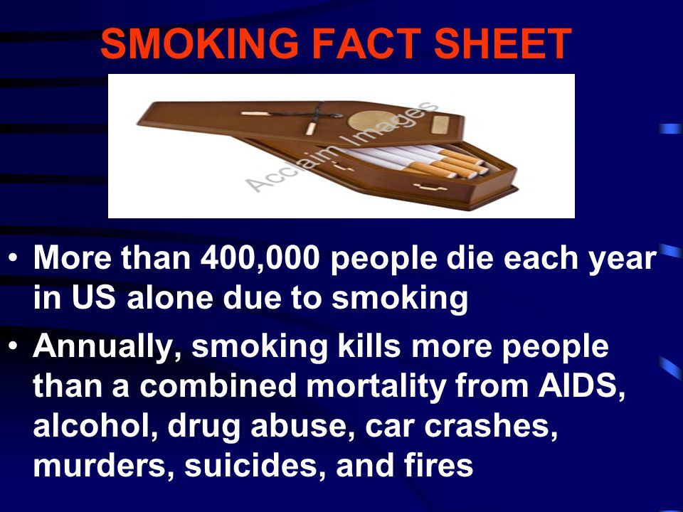 SMOKING FACT SHEET More than 400,000 people die each year in US alone due to smoking Annually, smoking kills more people than a combined mortality fro