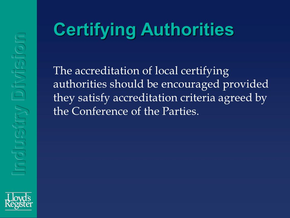 Certifying Authorities The accreditation of local certifying authorities should be encouraged provided they satisfy accreditation criteria agreed by the Conference of the Parties.