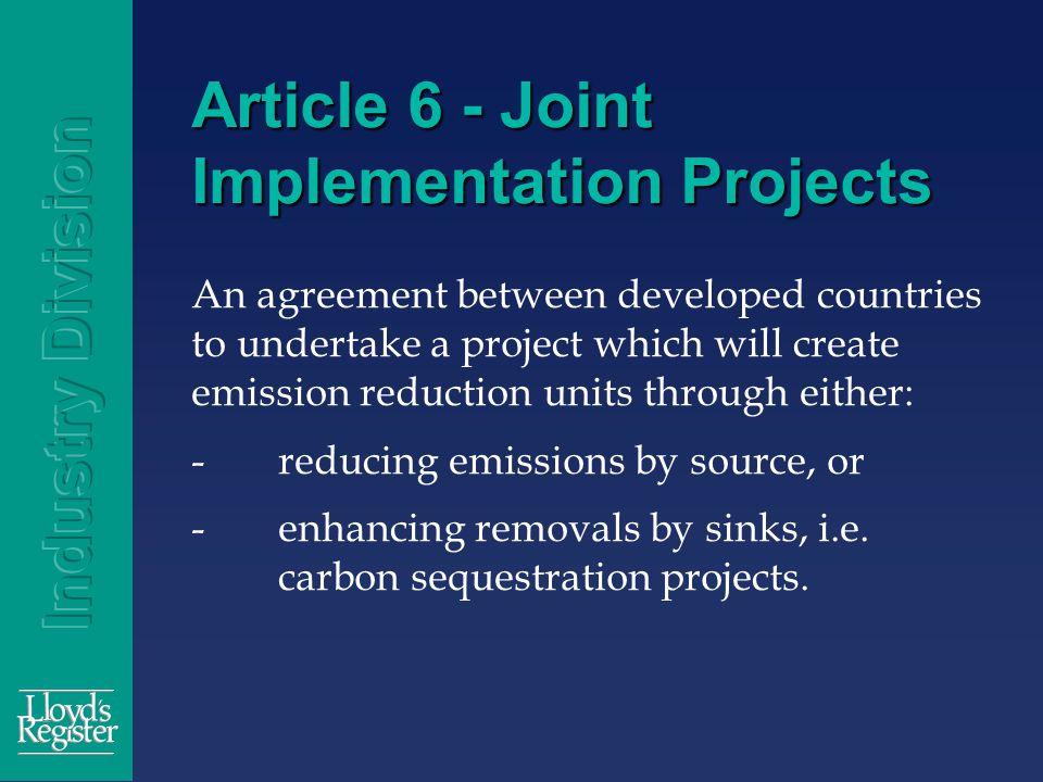 Article 6 - Joint Implementation Projects An agreement between developed countries to undertake a project which will create emission reduction units through either: -reducing emissions by source, or -enhancing removals by sinks, i.e.
