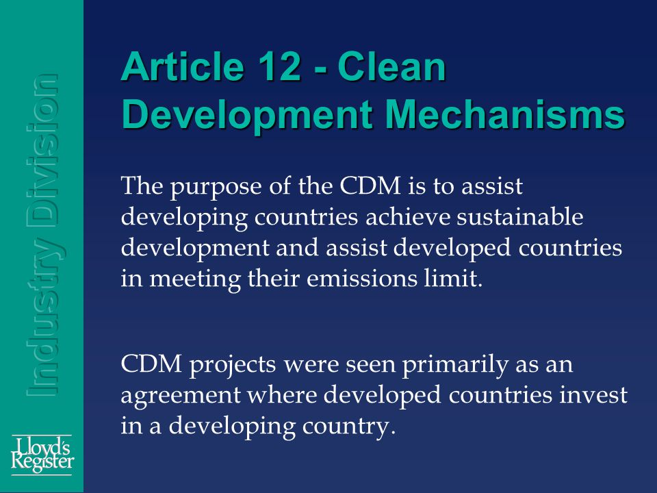 Article 12 - Clean Development Mechanisms The purpose of the CDM is to assist developing countries achieve sustainable development and assist developed countries in meeting their emissions limit.