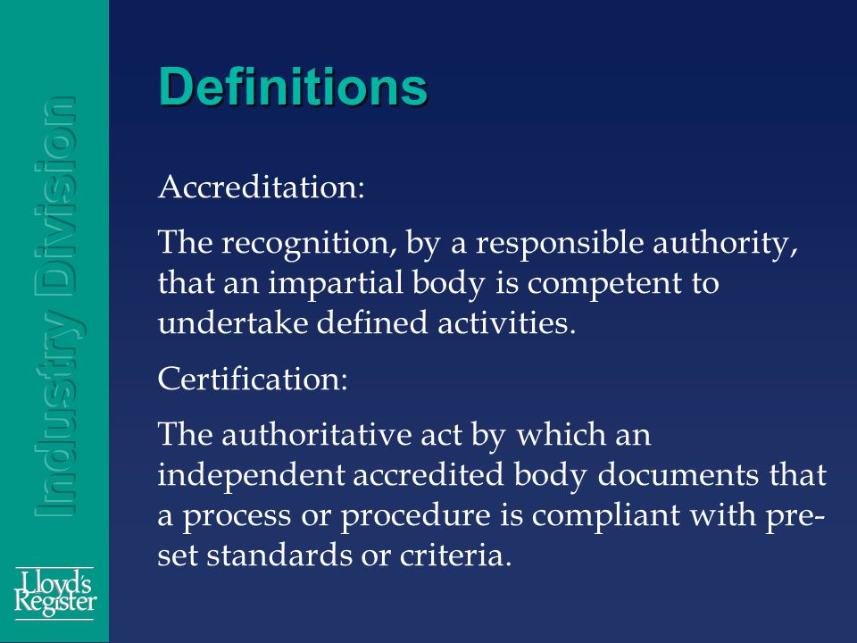 Definitions Accreditation: The recognition, by a responsible authority, that an impartial body is competent to undertake defined activities.