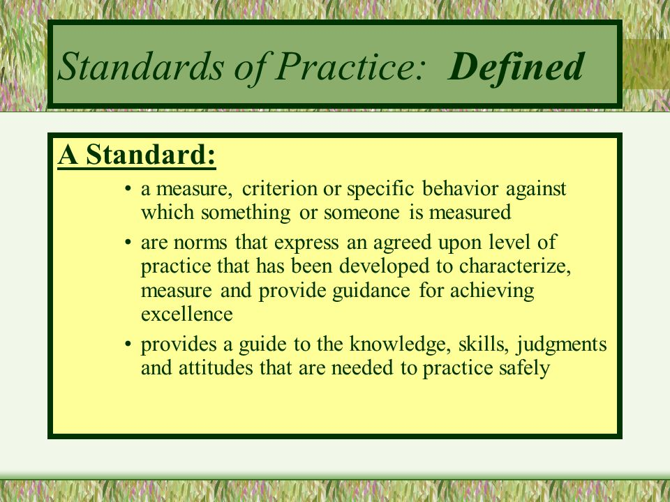 Standards of Practice: Defined A Standard: a measure, criterion or specific behavior against which something or someone is measured are norms that exp
