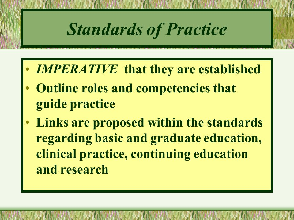 Standards of Practice IMPERATIVE that they are established Outline roles and competencies that guide practice Links are proposed within the standards