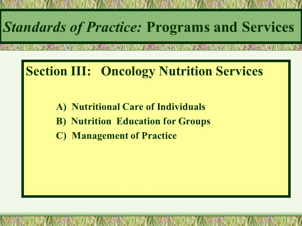 Standards of Practice: Programs and Services Section III: Oncology Nutrition Services A) Nutritional Care of Individuals B) Nutrition Education for Gr