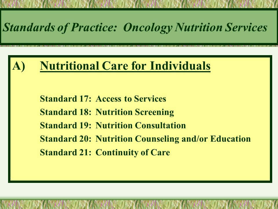 Standards of Practice: Oncology Nutrition Services A)Nutritional Care for Individuals Standard 17:Access to Services Standard 18:Nutrition Screening S