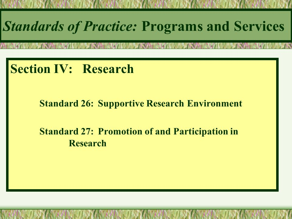 Standards of Practice: Programs and Services Section IV: Research Standard 26:Supportive Research Environment Standard 27:Promotion of and Participati