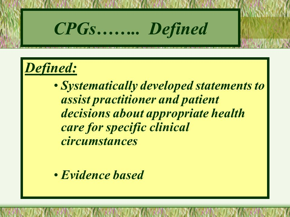CPGs…….. Defined Defined: Systematically developed statements to assist practitioner and patient decisions about appropriate health care for specific