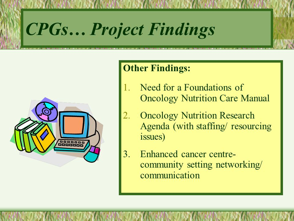 Other Findings: 1.Need for a Foundations of Oncology Nutrition Care Manual 2.Oncology Nutrition Research Agenda (with staffing/ resourcing issues) 3.E
