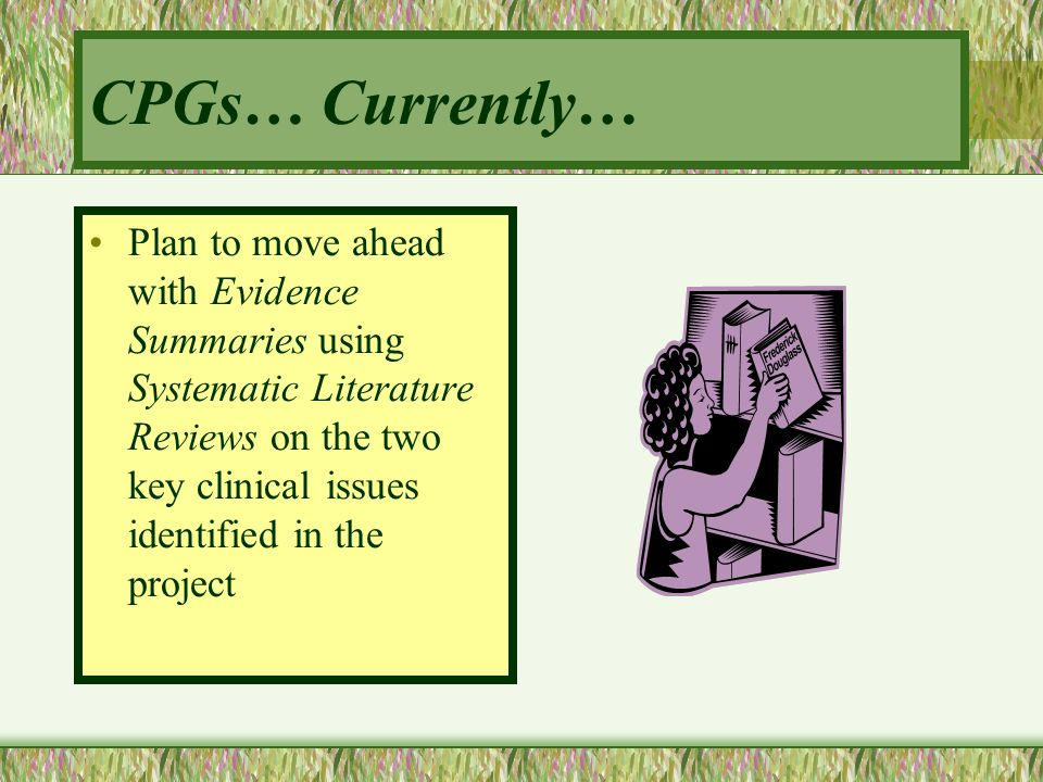 CPGs… Currently… Plan to move ahead with Evidence Summaries using Systematic Literature Reviews on the two key clinical issues identified in the proje
