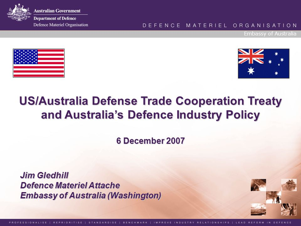 Jim Gledhill Defence Materiel Attache Embassy of Australia (Washington) Embassy of Australia US/Australia Defense Trade Cooperation Treaty and Australia's Defence Industry Policy 6 December 2007