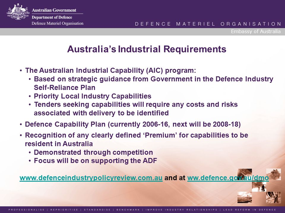 Embassy of Australia Australia's Industrial Requirements The Australian Industrial Capability (AIC) program: Based on strategic guidance from Government in the Defence Industry Self-Reliance Plan Priority Local Industry Capabilities Tenders seeking capabilities will require any costs and risks associated with delivery to be identified Defence Capability Plan (currently 2006-16, next will be 2008-18) Recognition of any clearly defined 'Premium' for capabilities to be resident in Australia Demonstrated through competition Focus will be on supporting the ADF www.defenceindustrypolicyreview.com.auwww.defenceindustrypolicyreview.com.au and at ww.defence.gov.au/dmoww.defence.gov.au/dmo