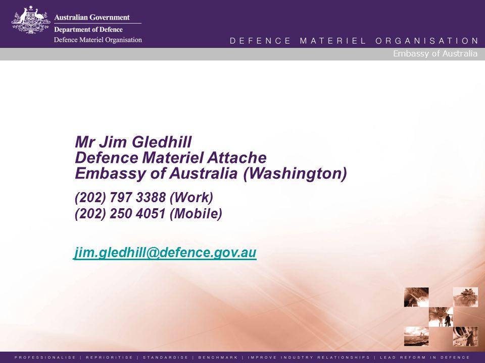 Mr Jim Gledhill Defence Materiel Attache Embassy of Australia (Washington) (202) 797 3388 (Work) (202) 250 4051 (Mobile) jim.gledhill@defence.gov.au Embassy of Australia