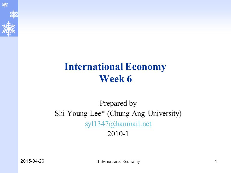 2015-04-26 International Economy 11 International Economy Week 6 Prepared by Shi Young Lee* (Chung-Ang University) syl1347@hanmail.net 2010-1