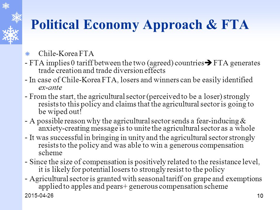 2015-04-26 10 Political Economy Approach & FTA  Chile-Korea FTA - FTA implies 0 tariff between the two (agreed) countries  FTA generates trade creation and trade diversion effects - In case of Chile-Korea FTA, losers and winners can be easily identified ex-ante - From the start, the agricultural sector (perceived to be a loser) strongly resists to this policy and claims that the agricultural sector is going to be wiped out.