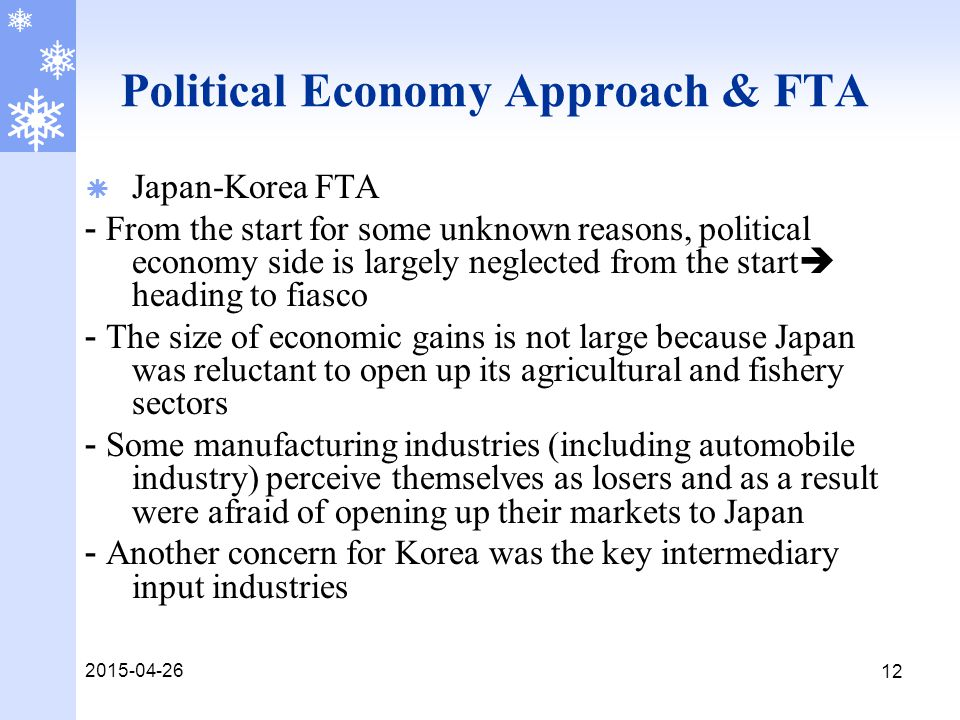 2015-04-26 12 Political Economy Approach & FTA  Japan-Korea FTA - From the start for some unknown reasons, political economy side is largely neglected from the start  heading to fiasco - The size of economic gains is not large because Japan was reluctant to open up its agricultural and fishery sectors - Some manufacturing industries (including automobile industry) perceive themselves as losers and as a result were afraid of opening up their markets to Japan - Another concern for Korea was the key intermediary input industries