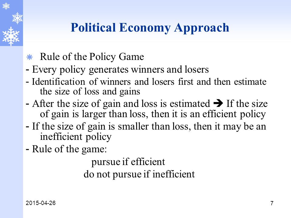 2015-04-26 7 Political Economy Approach  Rule of the Policy Game - Every policy generates winners and losers - Identification of winners and losers first and then estimate the size of loss and gains - After the size of gain and loss is estimated  If the size of gain is larger than loss, then it is an efficient policy - If the size of gain is smaller than loss, then it may be an inefficient policy - Rule of the game: pursue if efficient do not pursue if inefficient