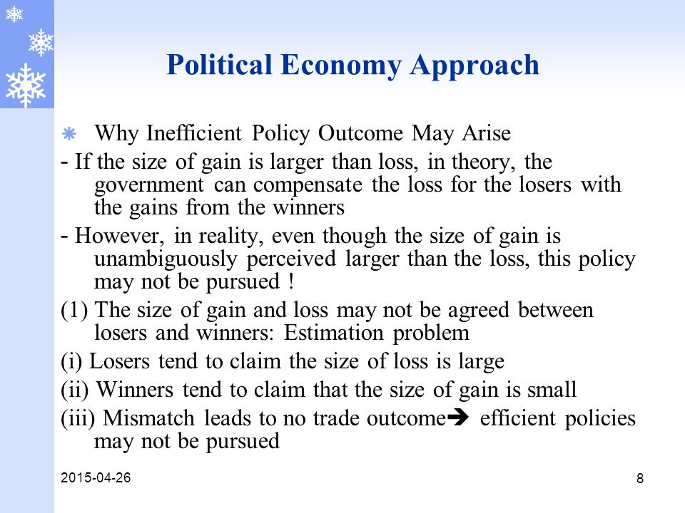 2015-04-26 9 Political Economy Approach  Why Inefficient Policy Outcome May Arise (2) Credibility problem - In the compensation game, the role of government is crucial  The government has to credibly promise the compensation scheme to losers a priori - If the losers do not trust the promise made by the government, then no trade outcome may be the equilibrium outcome  the go-between function of the government is crucial in delivering an efficient policy - Otherwise, the government can face strong resistance due to lack of credibility Summary: In reality, the credibility and estimation problem create a serious obstacle to pursue an efficient policy and this is why inefficient policies turn out to be the equilibrium policy outcomes frequently